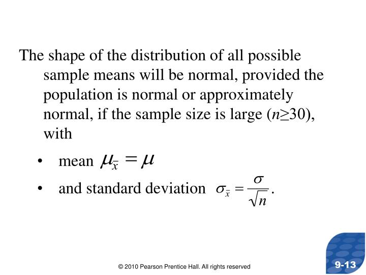 The shape of the distribution of all possible sample means will be normal, provided the population is normal or approximately normal, if the sample size is large (