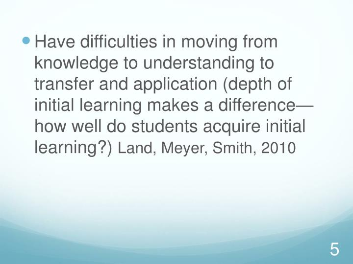 Have difficulties in moving from knowledge to understanding to transfer and application (depth of initial learning makes a difference—how well do students acquire initial learning?)