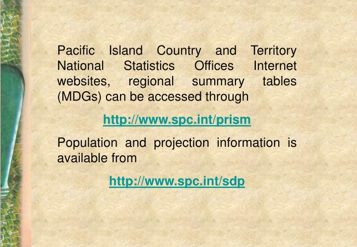 Pacific Island Country and Territory National Statistics Offices Internet websites, regional summary tables (MDGs) can be accessed through