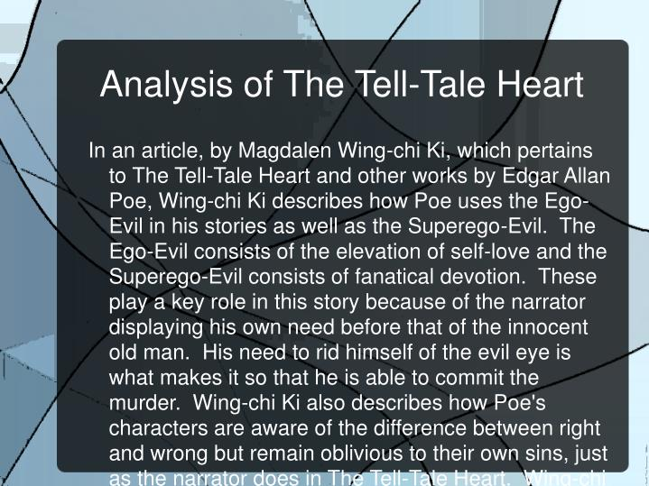 tell tale heart analysis In the tell tale heart the main character, the narrator, has a problem with an old man, the antagonist, whom he is living with the odd thing is that the problem has nothing to do with old man, how he acts, or even his attitude towards the narrator.