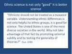 ethnic science is not only good it is better science