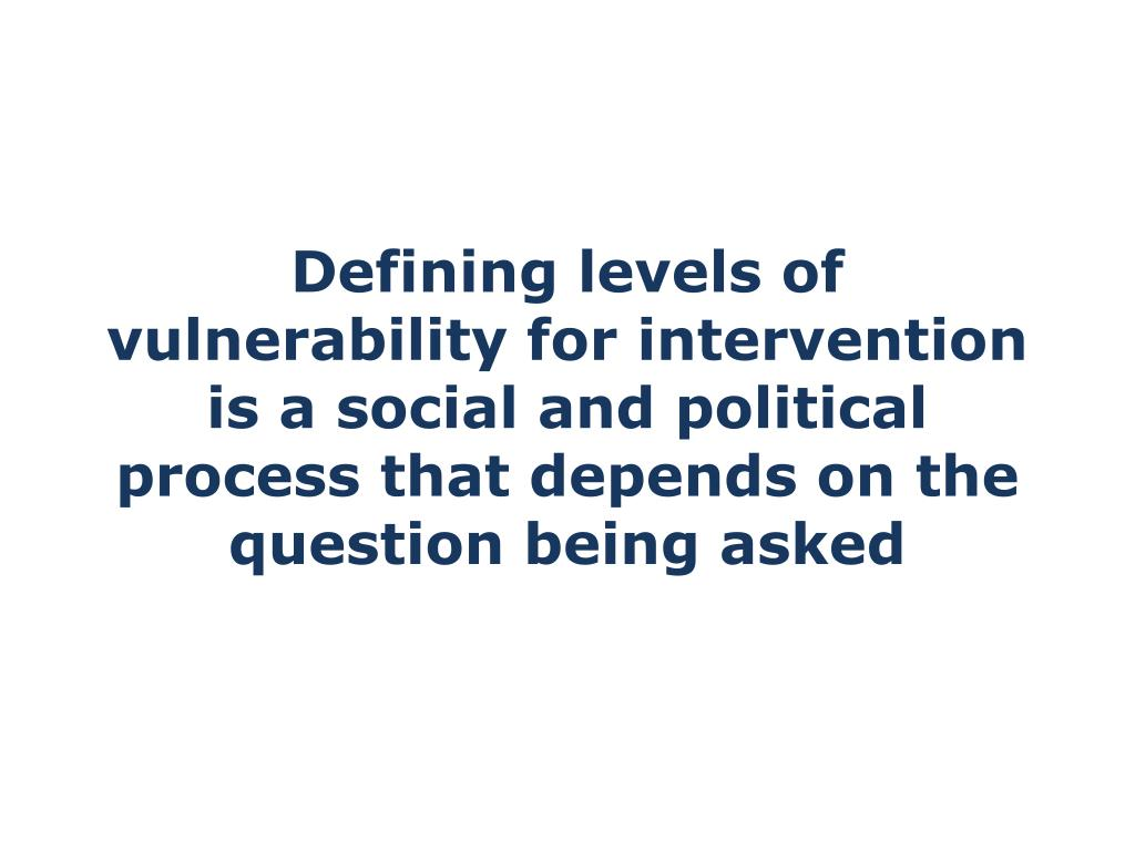Defining levels of vulnerability for intervention is a social and political process that depends on the question being asked