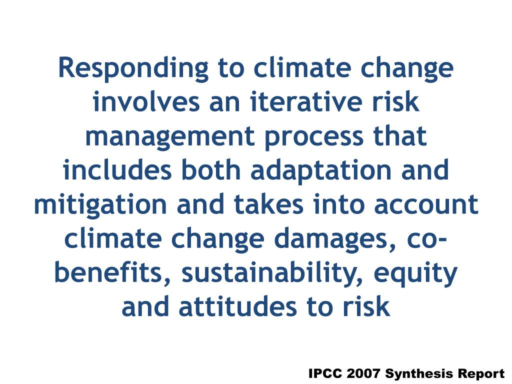 Responding to climate change involves an iterative risk management process that includes both adaptation and mitigation and takes into account climate change damages, co-benefits, sustainability, equity and attitudes to risk