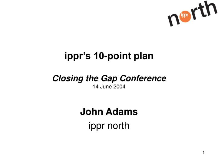 Ippr s 10 point plan closing the gap conference 14 june 2004