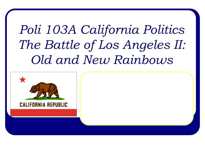 poli 103a california politics the battle of los angeles ii old and new rainbows n.