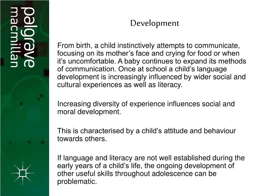 From birth, a child instinctively attempts to communicate, focusing on its mother's face and crying for food or when it's uncomfortable. A baby continues to expand its methods of communication. Once at school a child's language development is increasingly influenced by wider social and cultural experiences as well as literacy.