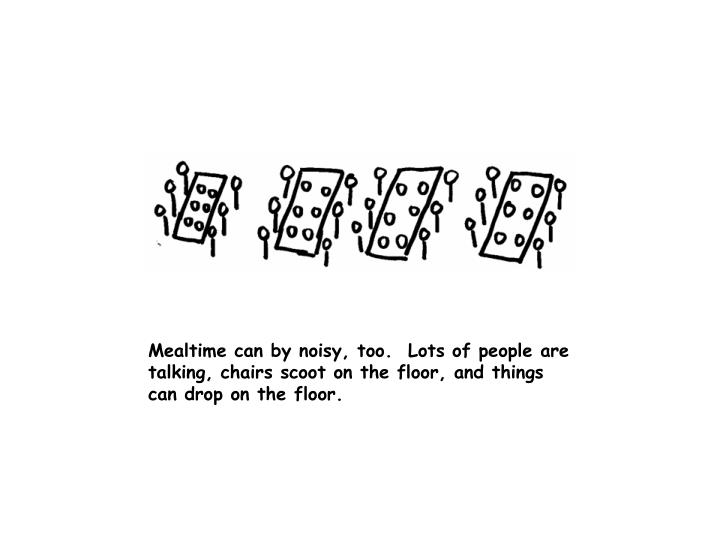 Mealtime can by noisy, too.  Lots of people are talking, chairs scoot on the floor, and things can drop on the floor.