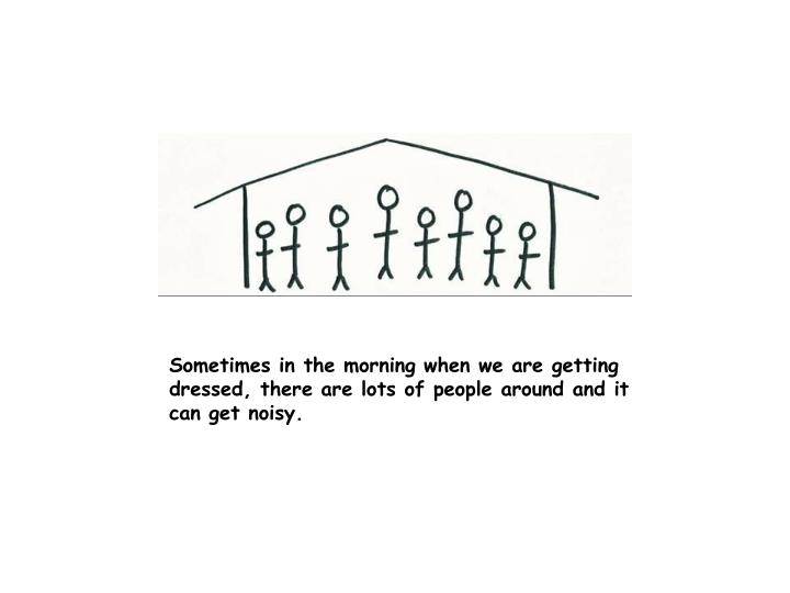 Sometimes in the morning when we are getting dressed, there are lots of people around and it can get noisy.