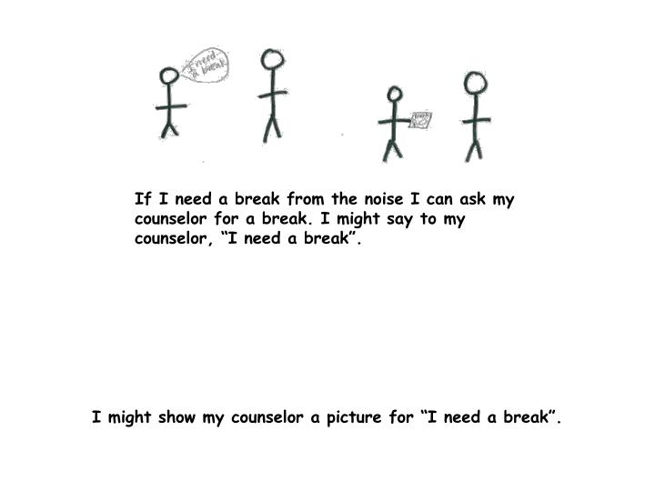 """If I need a break from the noise I can ask my counselor for a break. I might say to my counselor, """"I need a break""""."""