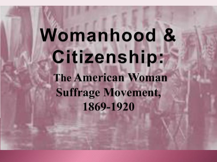 wom anhood citizenship the american woman suffrage movement 1869 1920 n.