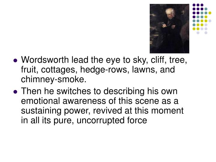 Wordsworth lead the eye to sky, cliff, tree, fruit, cottages, hedge-rows, lawns, and chimney-smoke.