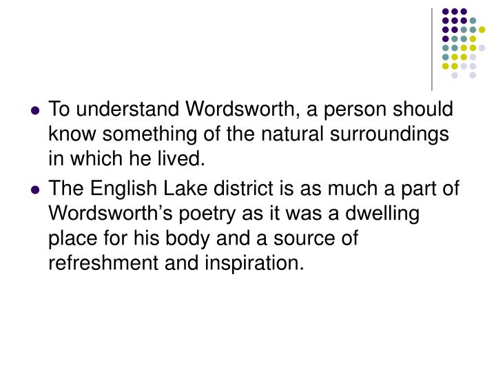 To understand Wordsworth, a person should know something of the natural surroundings in which he liv...
