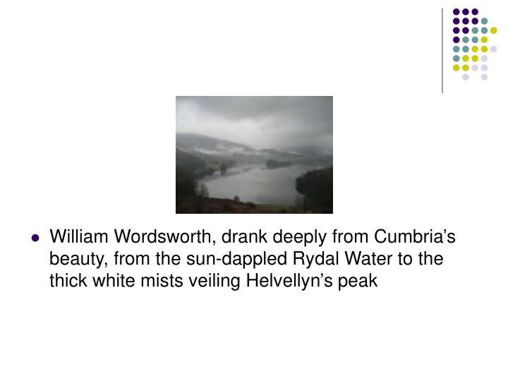 William Wordsworth, drank deeply from Cumbria's beauty, from the sun-dappled Rydal Water to the thick white mists veiling Helvellyn's peak