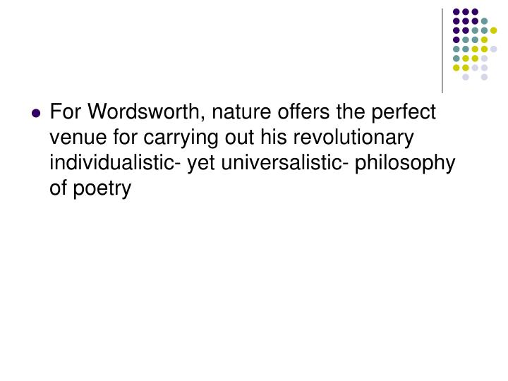 For Wordsworth, nature offers the perfect venue for carrying out his revolutionary individualistic- yet universalistic- philosophy of poetry