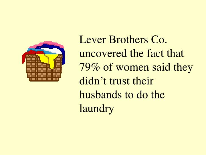 Lever Brothers Co. uncovered the fact that 79% of women said they didn't trust their husbands to do the laundry