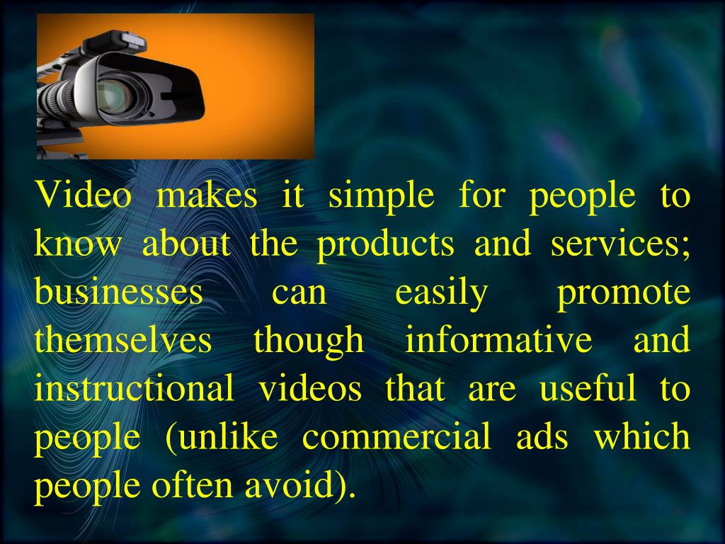 Video makes it simple for people to know about the products and services; businesses can easily promote themselves though informative and instructional videos that are useful to people (unlike commercial ads which people often avoid).