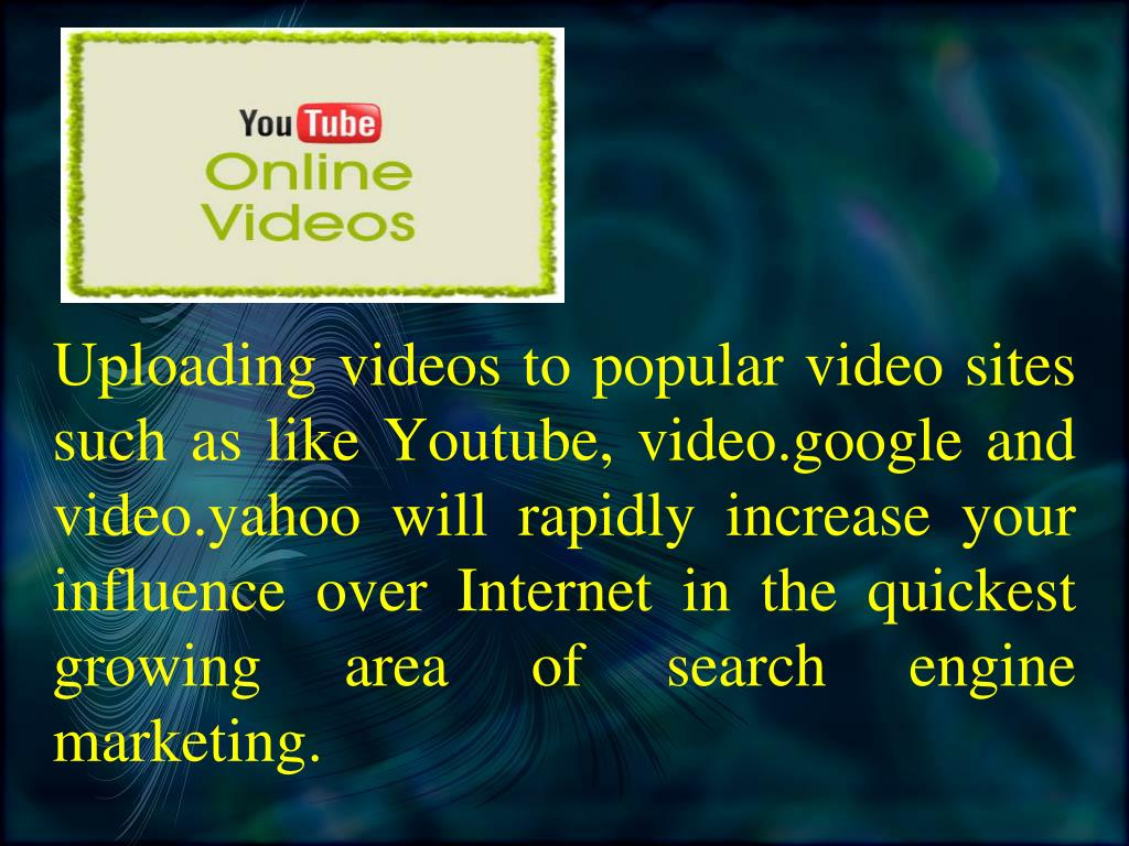 Uploading videos to popular video sites such as like Youtube, video.google and video.yahoo will rapidly increase your influence over Internet in the quickest growing area of search engine marketing.
