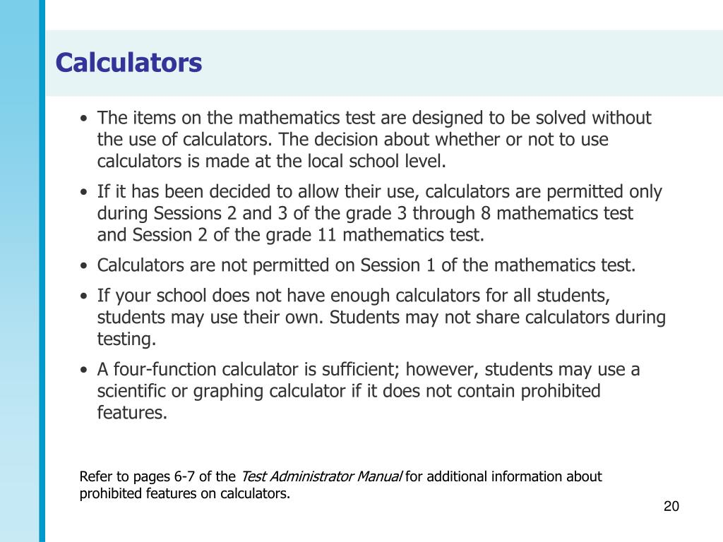 The items on the mathematics test are designed to be solved without the use of calculators. The decision about whether or not to use calculators is made at the local school level.