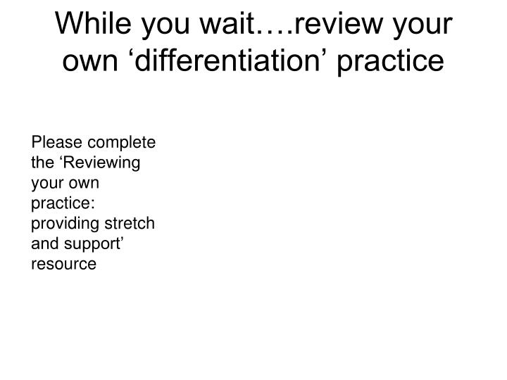while you wait review your own differentiation practice n.