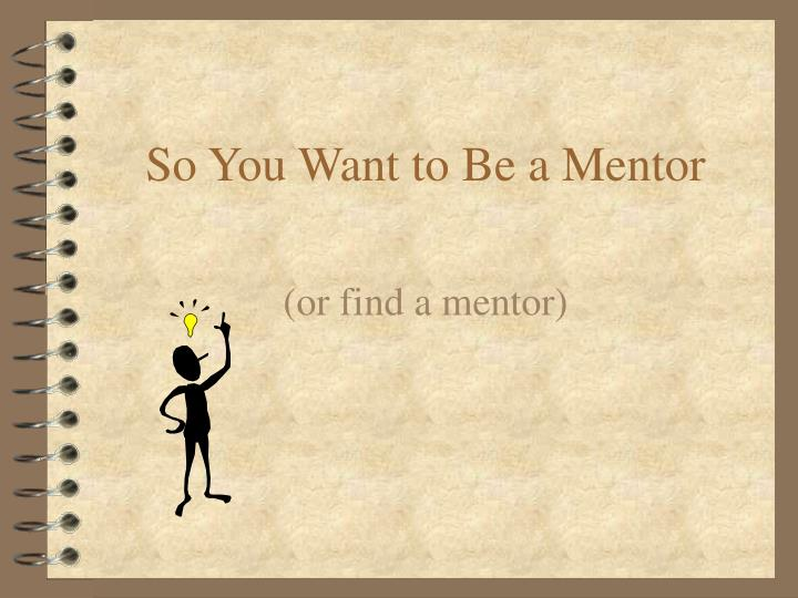 so you want to be a mentor n.
