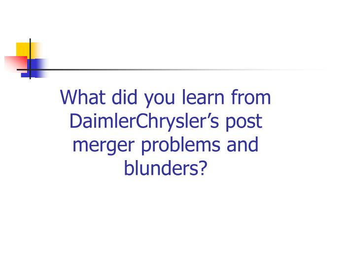 What did you learn from DaimlerChrysler's post merger problems and blunders?