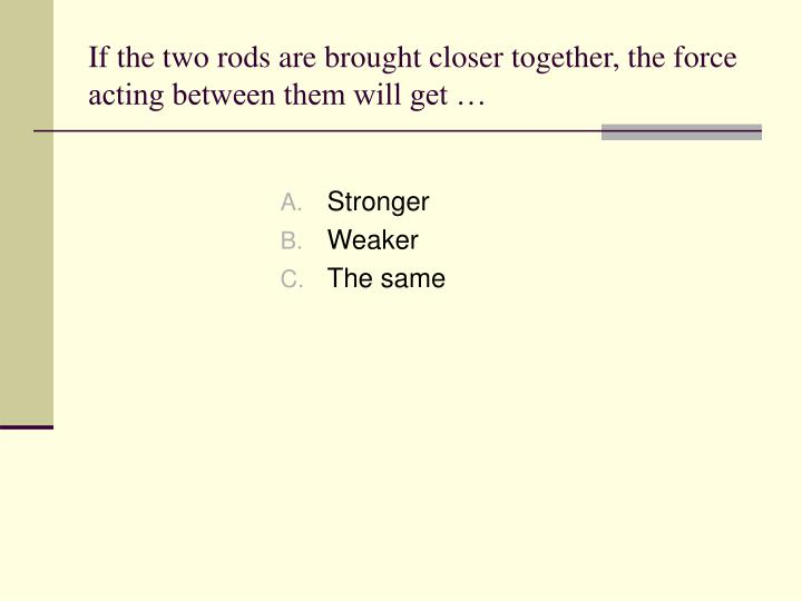 If the two rods are brought closer together, the force acting between them will get …