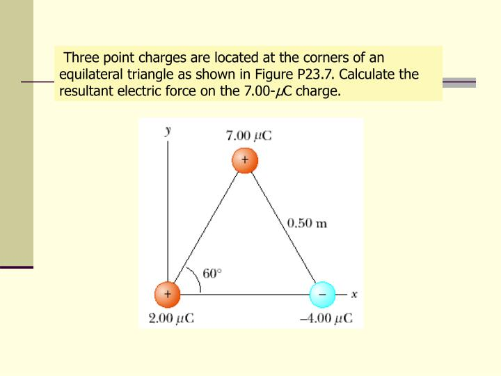Three point charges are located at the corners of an equilateral triangle as shown in Figure P23.7. Calculate the resultant electric force on the 7.00-