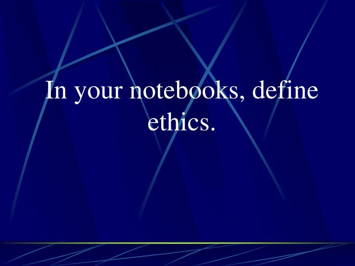 In your notebooks, define ethics.