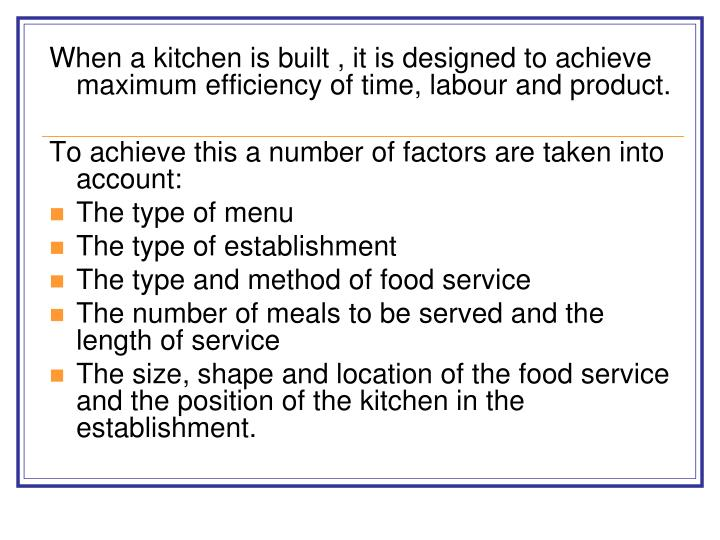 When a kitchen is built , it is designed to achieve maximum efficiency of time, labour and product.