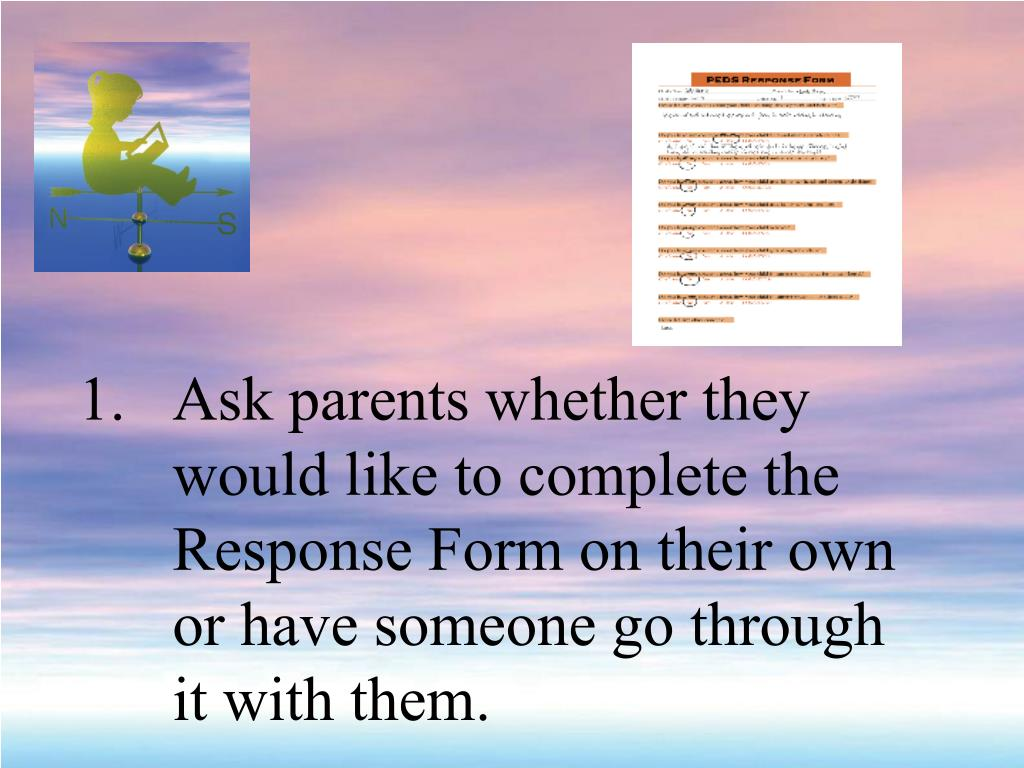 Ask parents whether they would like to complete the Response Form on their own or have someone go through it with them.
