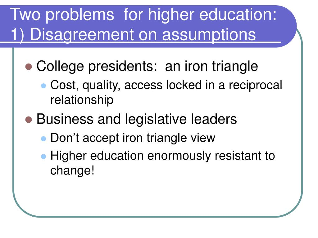 Two problems  for higher education:  1) Disagreement on assumptions