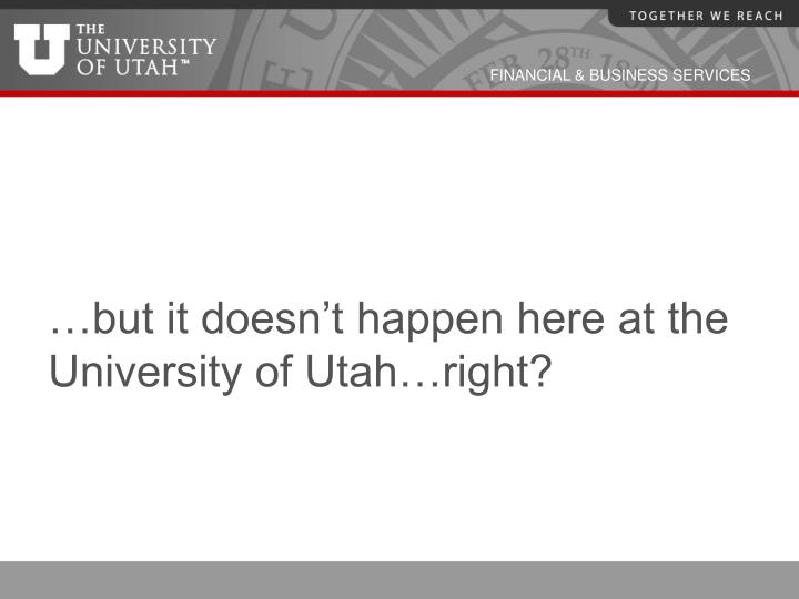 …but it doesn't happen here at the University of Utah…right?