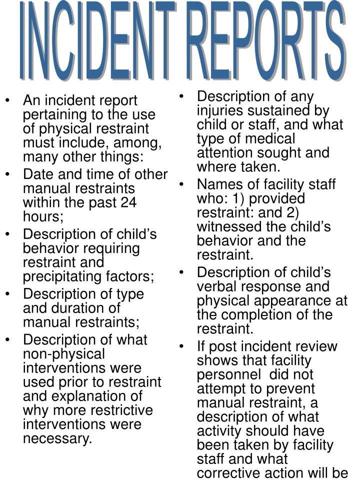 An incident report pertaining to the use of physical restraint must include, among, many other things: