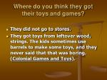 where do you think they got their toys and games