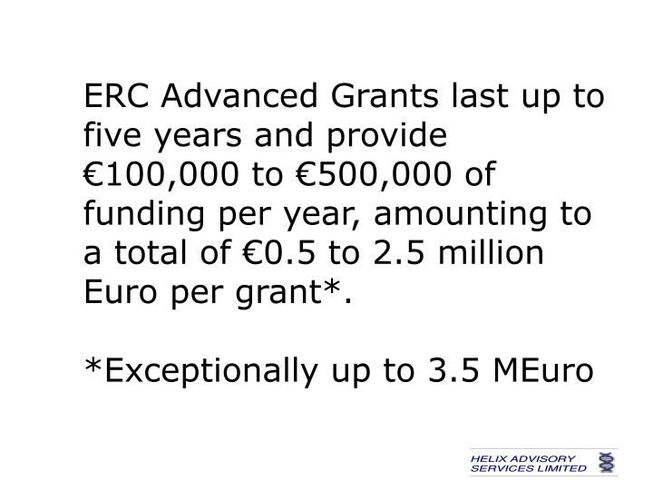 ERC Advanced Grants last up to five years and provide €100,000 to €500,000 of funding per year, amounting to a total of €0.5 to 2.5 million Euro per grant*.