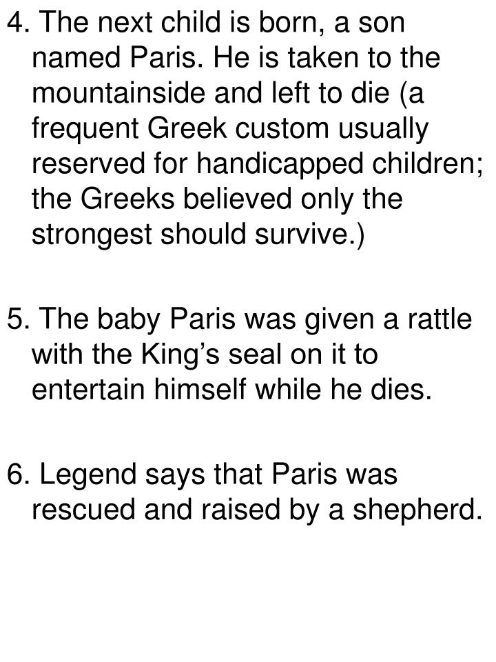 4. The next child is born, a son named Paris. He is taken to the mountainside and left to die (a frequent Greek custom usually reserved for handicapped children; the Greeks believed only the strongest should survive.)