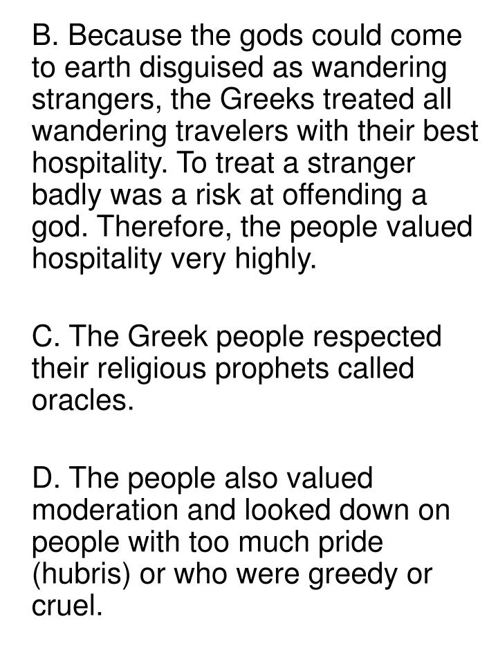 B. Because the gods could come to earth disguised as wandering strangers, the Greeks treated all wandering travelers with their best hospitality. To treat a stranger badly was a risk at offending a god. Therefore, the people valued hospitality very highly.