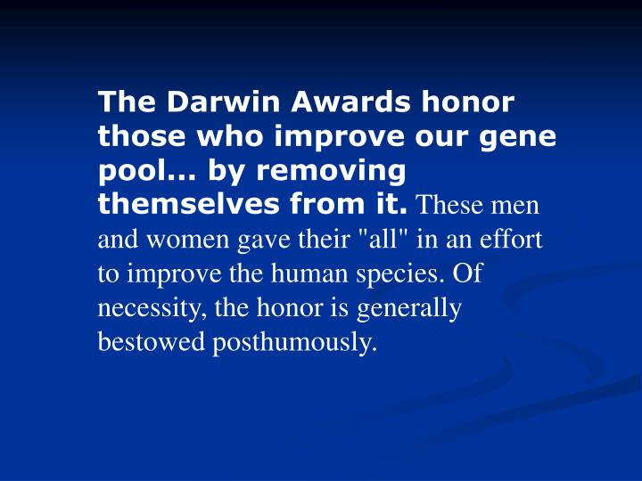 The Darwin Awards honor those who improve our gene pool... by removing themselves from it.
