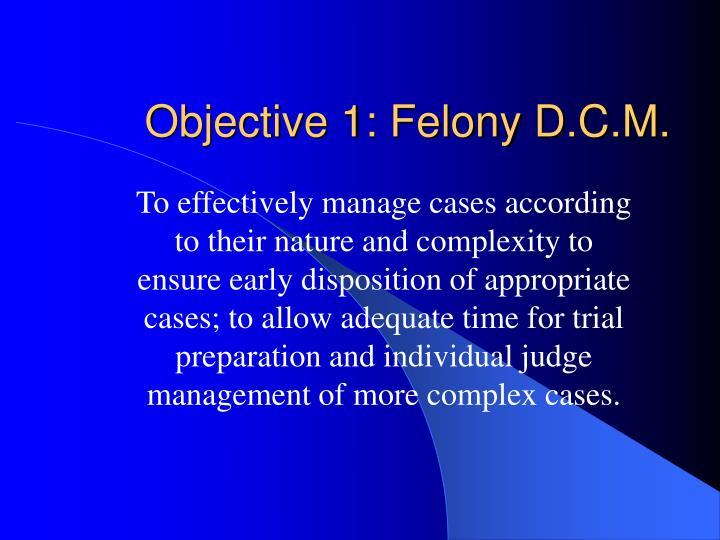 Objective 1: Felony D.C.M.