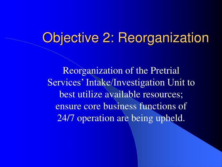 Objective 2: Reorganization