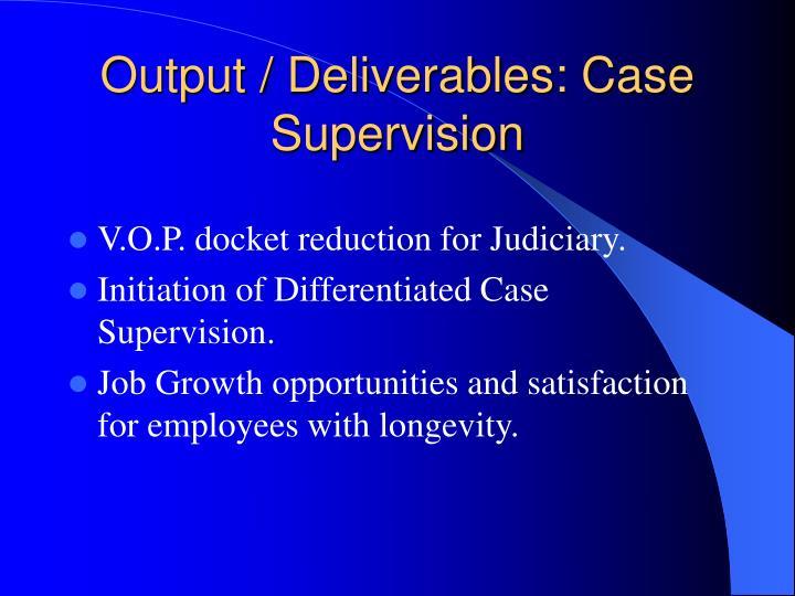 Output / Deliverables: Case Supervision