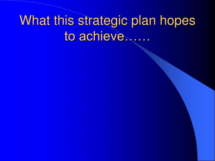 What this strategic plan hopes to achieve……
