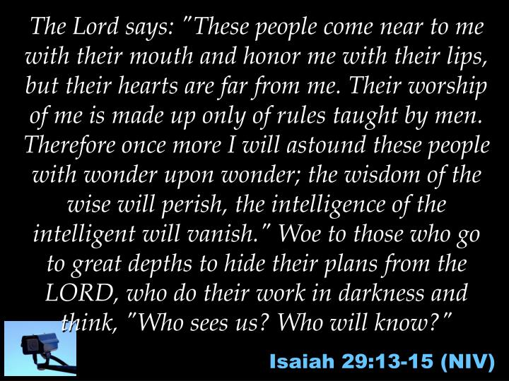 """The Lord says: """"These people come near to me with their mouth and honor me with their lips, but their hearts are far from me. Their worship of me is made up only of rules taught by men. Therefore once more I will astound these people with wonder upon wonder; the wisdom of the wise will perish, the intelligence of the intelligent will vanish."""" Woe to those who go to great depths to hide their plans from the LORD, who do their work in darkness and think, """"Who sees us? Who will know?"""""""