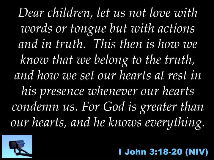 Dear children, let us not love with words or tongue but with actions and in truth.  This then is how we know that we belong to the truth, and how we set our hearts at rest in his presence whenever our hearts condemn us. For God is greater than our hearts, and he knows everything.