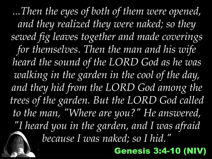 """...Then the eyes of both of them were opened, and they realized they were naked; so they sewed fig leaves together and made coverings for themselves. Then the man and his wife heard the sound of the LORD God as he was walking in the garden in the cool of the day, and they hid from the LORD God among the trees of the garden. But the LORD God called to the man, """"Where are you?"""" He answered, """"I heard you in the garden, and I was afraid because I was naked; so I hid."""""""