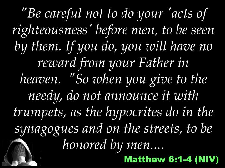 """""""Be careful not to do your 'acts of righteousness' before men, to be seen by them. If you do, you will have no reward from your Father in heaven. """"So when you give to the needy, do not announce it with trumpets, as the hypocrites do in the synagogues and on the streets, to be honored by men...."""