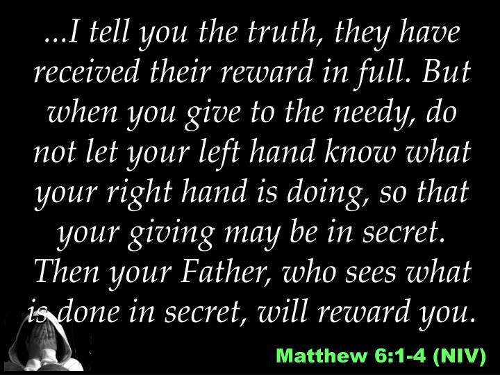 ...I tell you the truth, they have received their reward in full. But when you give to the needy, do not let your left hand know what your right hand is doing, so that your giving may be in secret. Then your Father, who sees what is done in secret, will reward you.