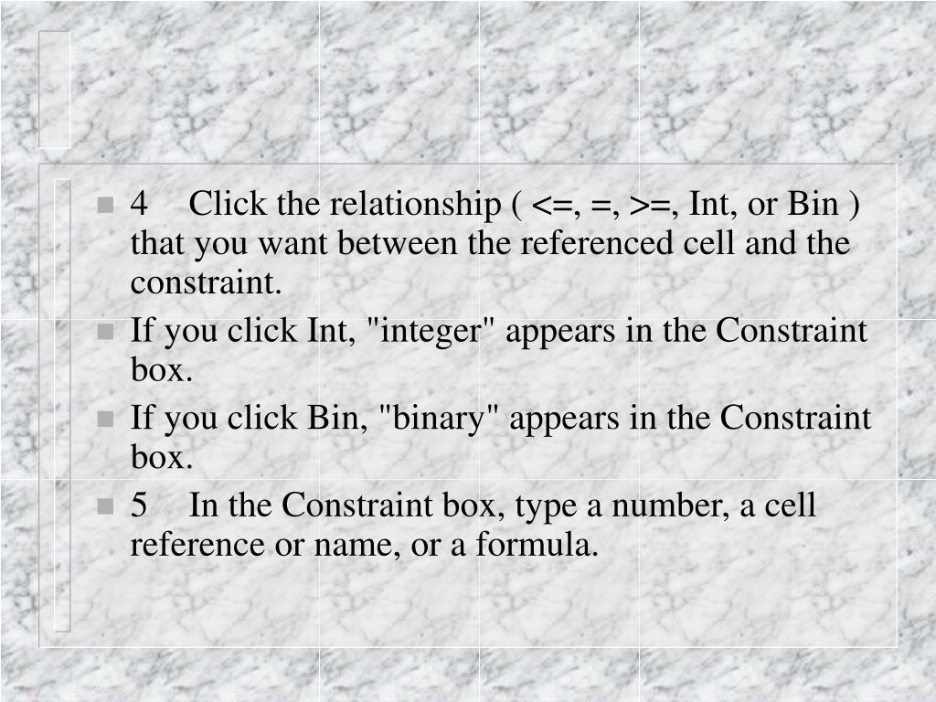 4Click the relationship ( <=, =, >=, Int, or Bin ) that you want between the referenced cell and the constraint.