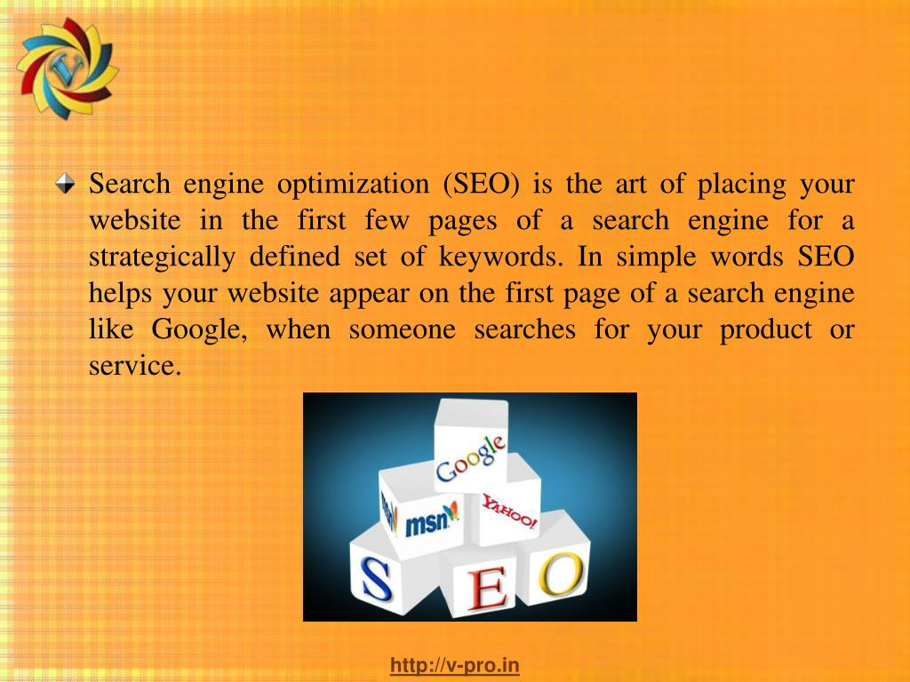 Search engine optimization (SEO) is the art of placing your website in the first few pages of a search engine for a strategically defined set of keywords. In simple words SEO helps your website appear on the first page of a search engine like Google, when someone searches for your product or service.