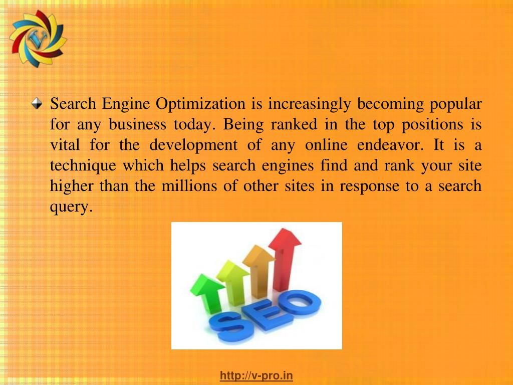 Search Engine Optimization is increasingly becoming popular for any business today. Being ranked in the top positions is vital for the development of any online endeavor. It is a technique which helps search engines find and rank your site higher than the millions of other sites in response to a search query.